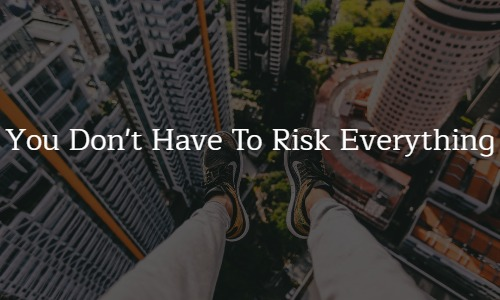 You Don't Have to Risk EVERYTHING