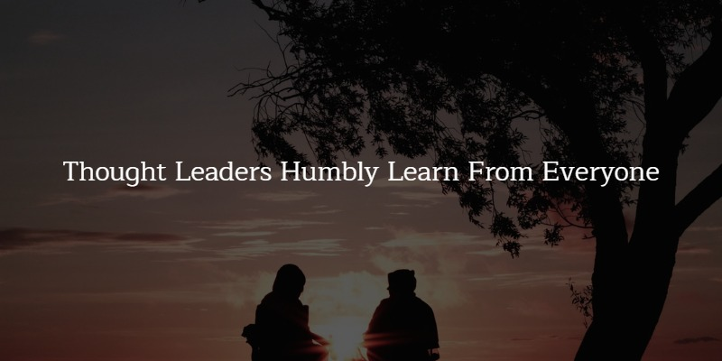 How To Become A Thought Leader – Humbly Learn from Everyone