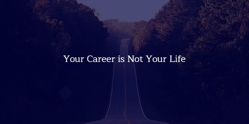 Your Career is a part of your life, it is not your life