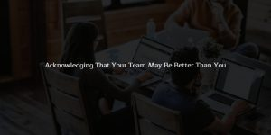 embracing your team who are better than you