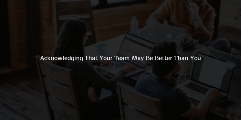 Leading a Team Means Acknowledging That Your Team May Be Better Than You