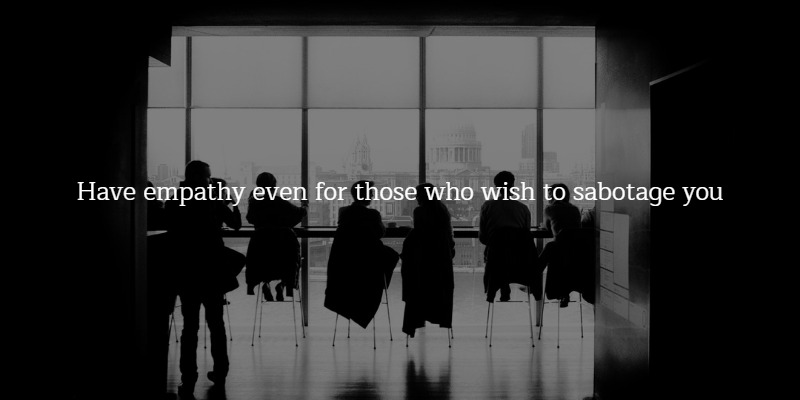 have empathy for those who wish to sabotage you