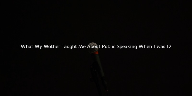 My Mother Taught Me About Public Speaking When I was 12