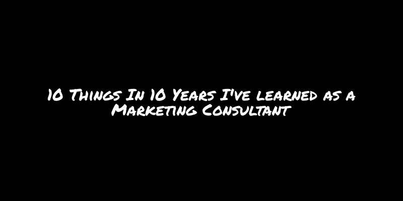 10 Things In 10 Years I've learned as a Marketing Consultant