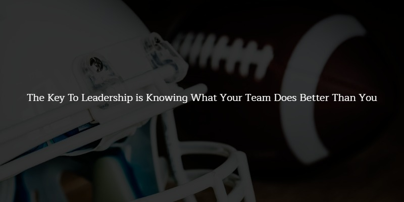 The Key To Leadership is Knowing What Your Team Does Better Than You