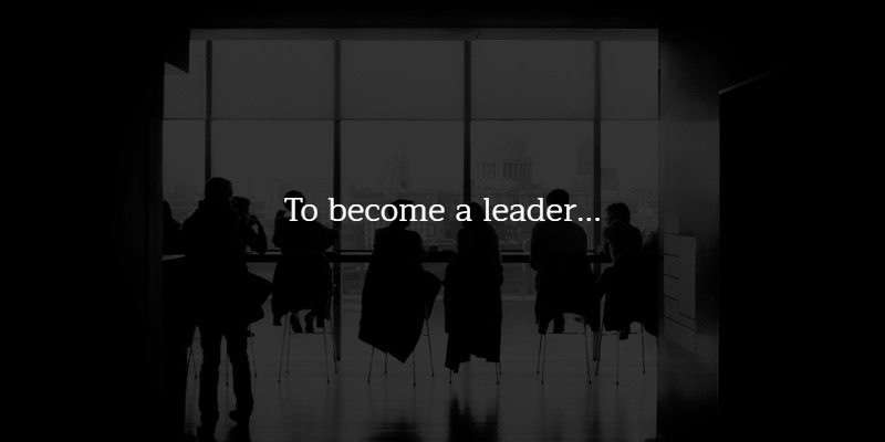 To become a leader you need to show you have leadership qualities