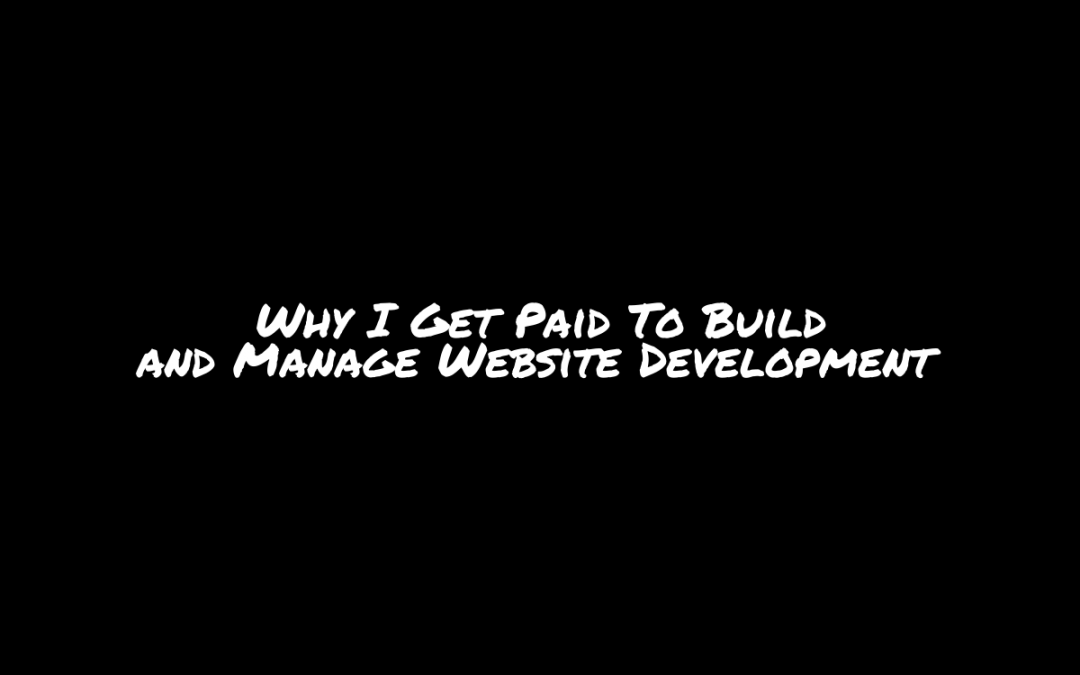 Why I Get Paid To Build or Manage Website Development